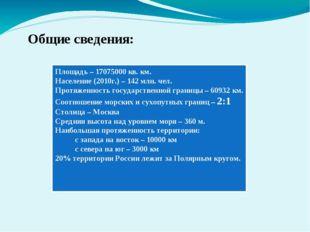 Общие сведения: Площадь – 17075000 кв. км. Население (2010г.) – 142 млн. чел.