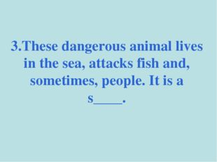 3.These dangerous animal lives in the sea, attacks fish and, sometimes, peopl