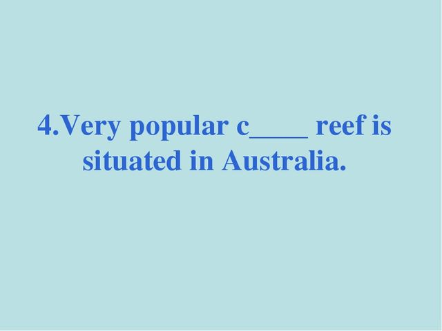 4.Very popular c____ reef is situated in Australia.