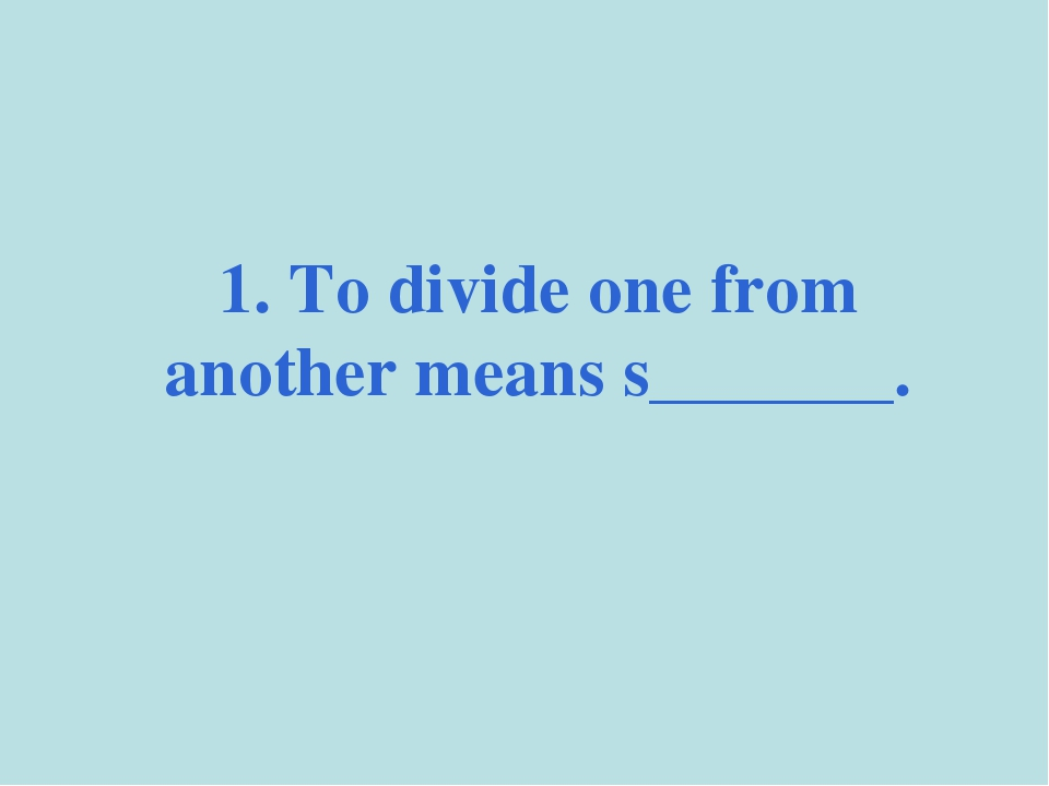 1. To divide one from another means s_______.