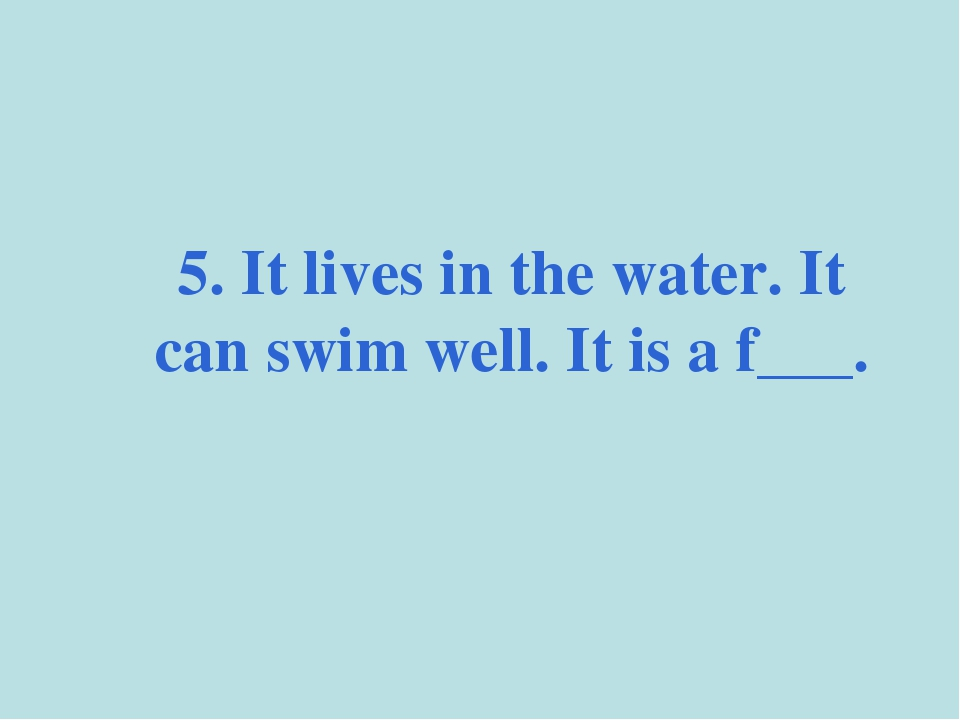 5. It lives in the water. It can swim well. It is a f___.