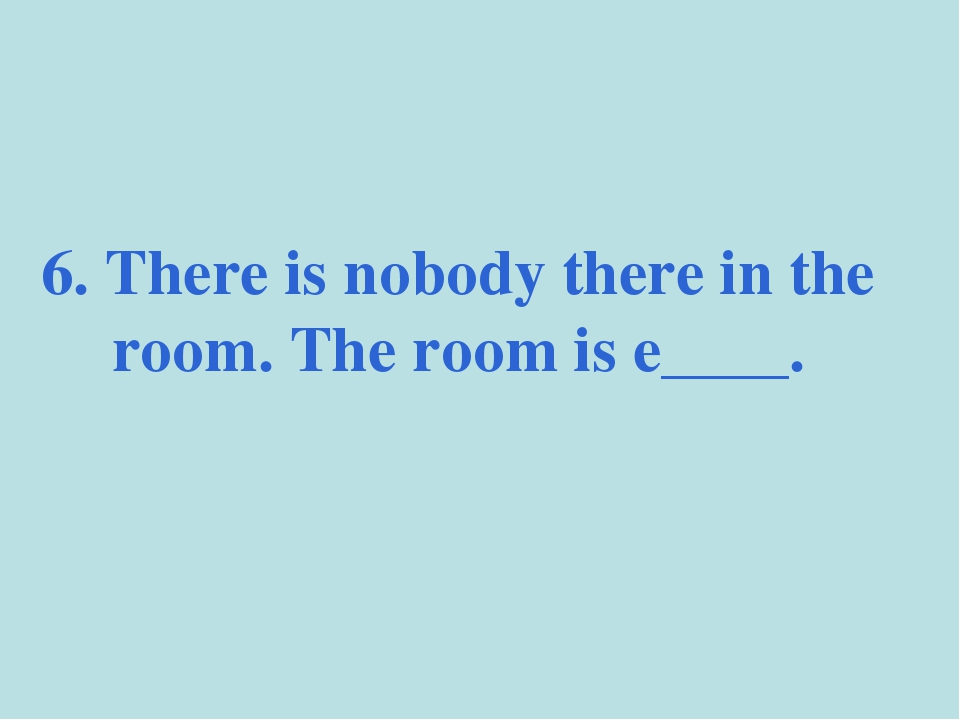 6. There is nobody there in the room. The room is e____.