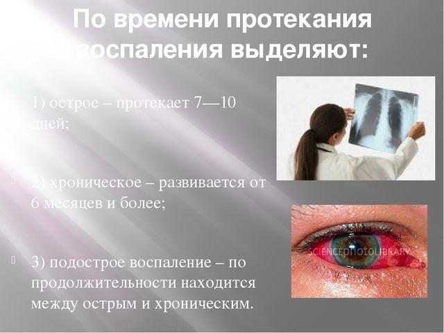 По времени протекания воспаления выделяют: 1)острое – протекает 7—10 дней; 2...