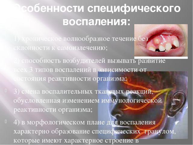 Особенности специфического воспаления: 1)хроническое волнообразное течение б...