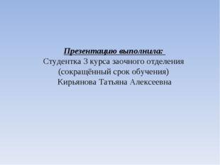 Презентацию выполнила: Студентка 3 курса заочного отделения (сокращённый срок