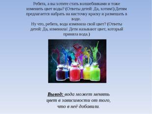 Вывод: вода может менять цвет в зависимости от того, что в неё добавили. Ребя