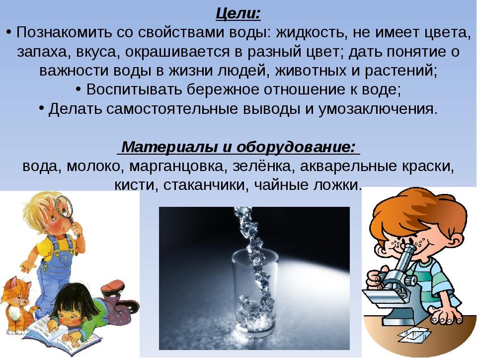 Цели: Познакомить со свойствами воды: жидкость, не имеет цвета, запаха, вкуса...