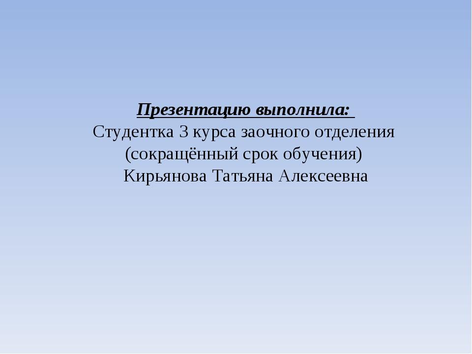 Презентацию выполнила: Студентка 3 курса заочного отделения (сокращённый срок...