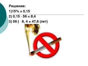 Решение: 1)15% = 0,15 2) 0,15 ∙ 56 = 8,4 3) 56 ─ 8, 4 = 47,6 (лет)