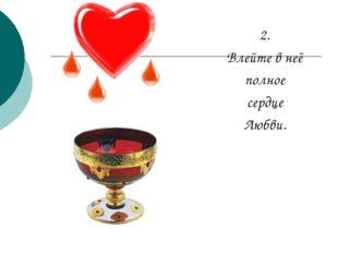 2. Влейте в неё полное сердце Любви.