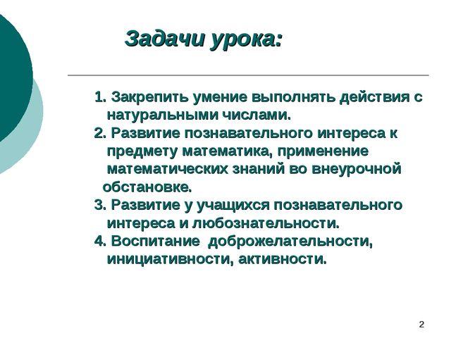 * Задачи урока: 1. Закрепить умение выполнять действия с натуральными числами...