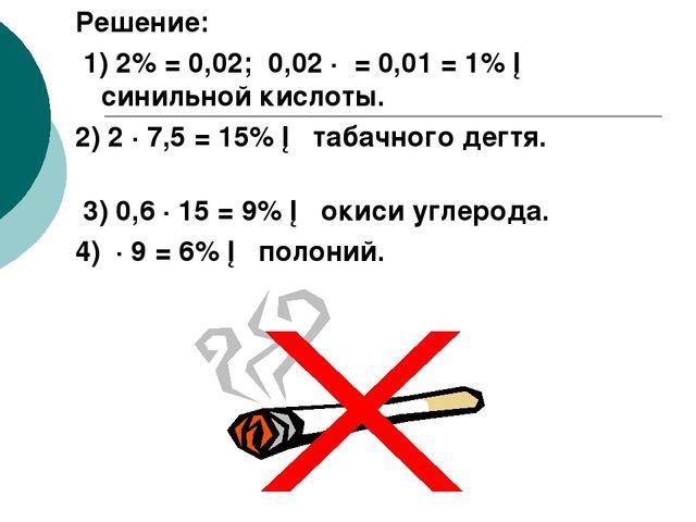 Решение: 1) 2% = 0,02; 0,02 ∙ = 0,01 = 1% ─ синильной кислоты. 2) 2 ∙ 7,5 = 1...
