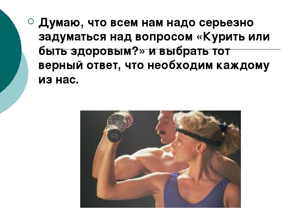 Думаю, что всем нам надо серьезно задуматься над вопросом «Курить или быть зд...