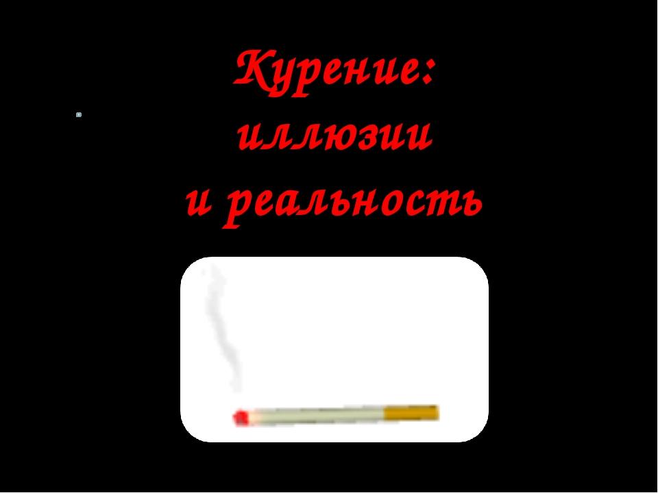 Курение: иллюзии и реальность