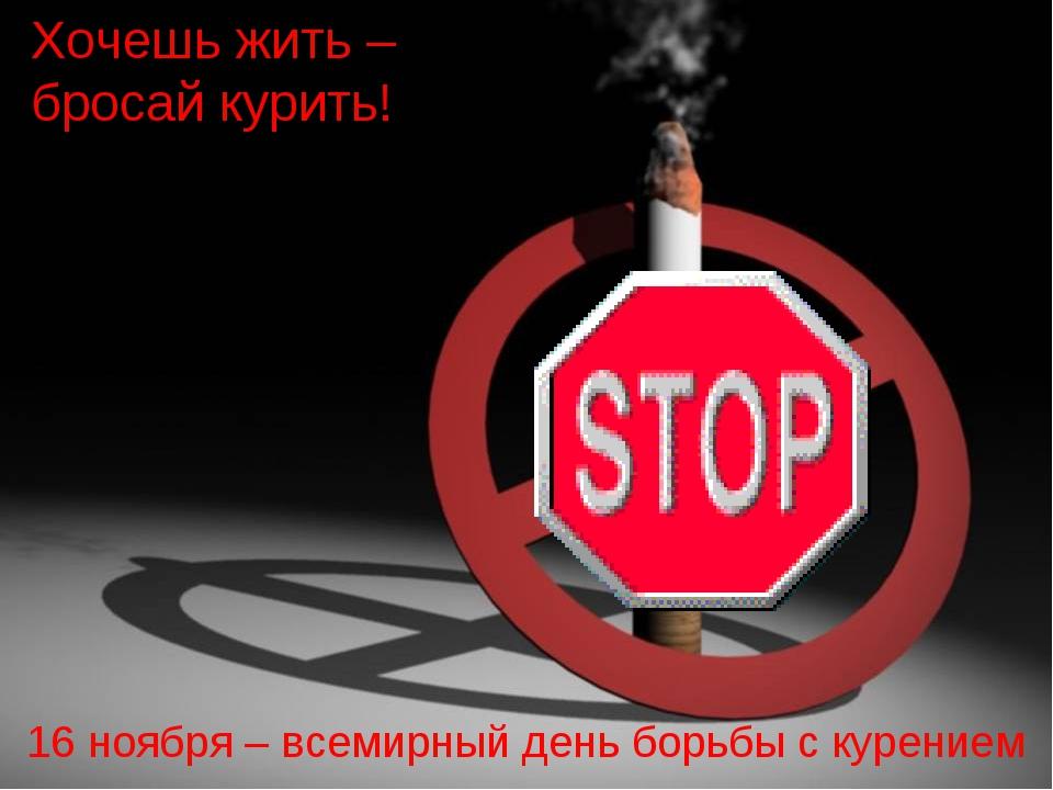 Хочешь жить – бросай курить! 16 ноября – всемирный день борьбы с курением