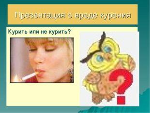 Презентация о вреде курения Курить или не курить?