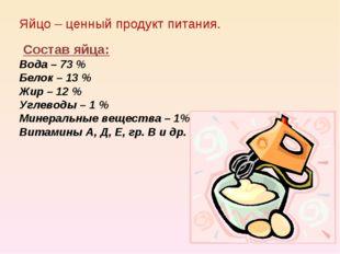 Яйцо – ценный продукт питания. Состав яйца: Вода – 73 % Белок – 13 % Жир – 12
