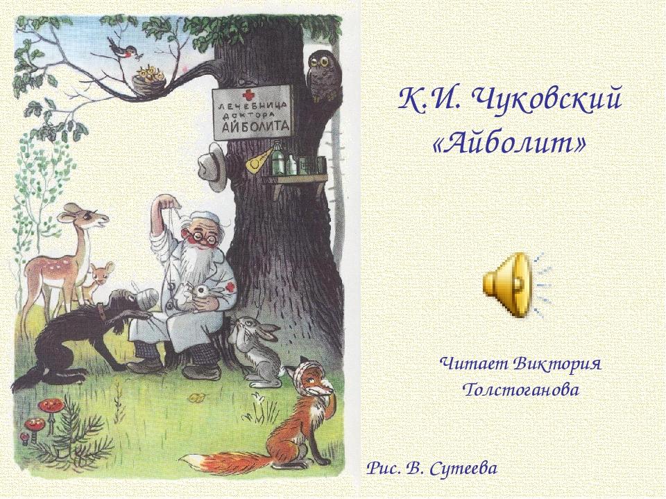 К.И. Чуковский «Айболит» Рис. В. Сутеева Читает Виктория Толстоганова