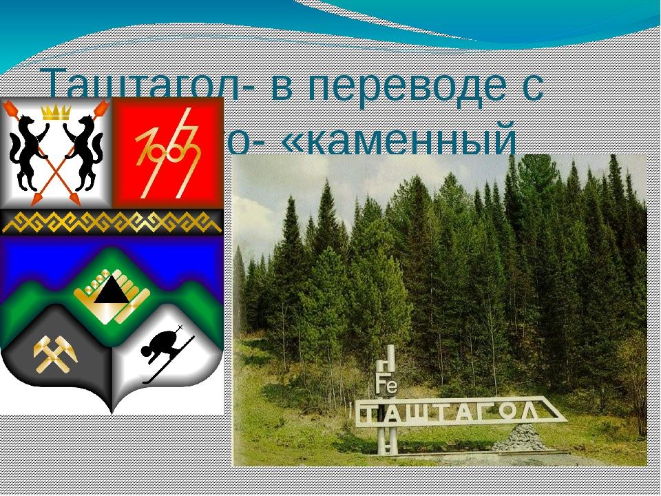 Таштагол- в переводе с тюркского- «каменный лог».