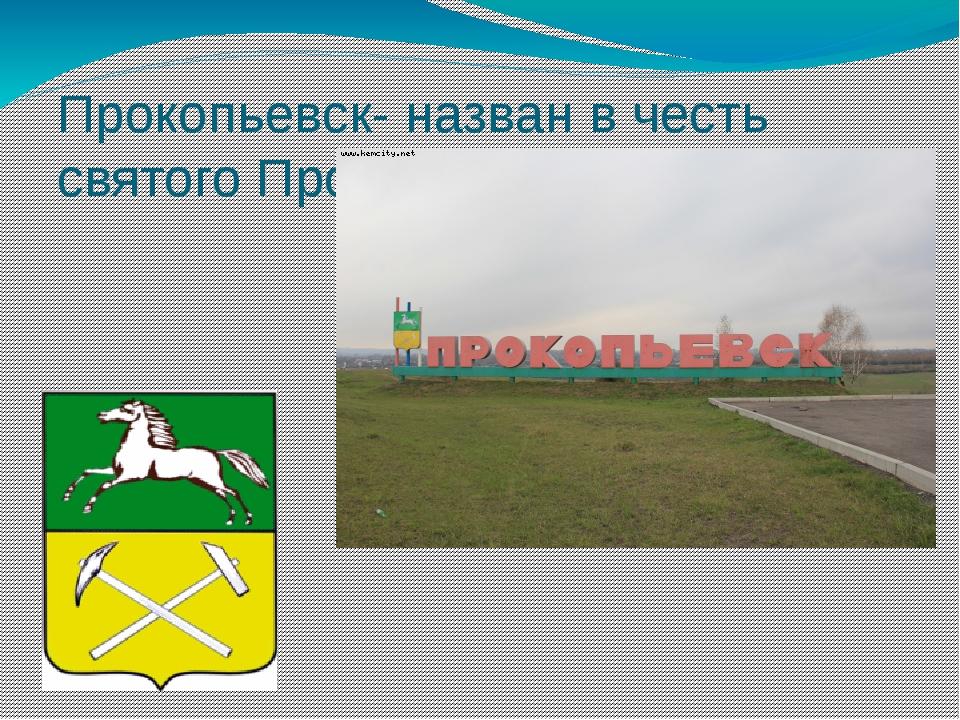 Прокопьевск- назван в честь святого Прокопия.