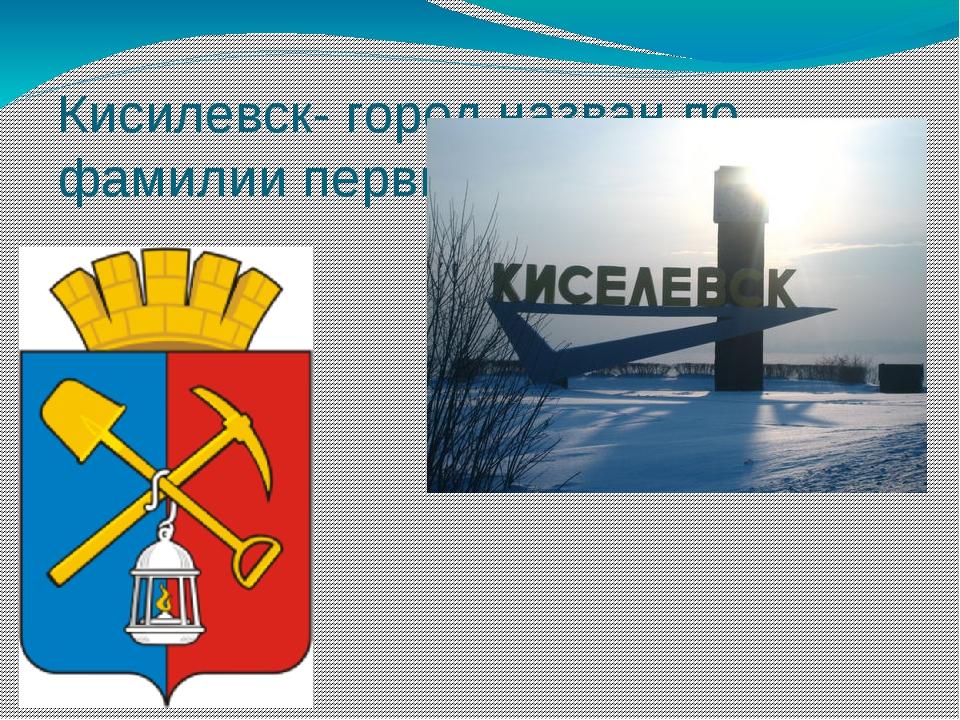 Кисилевск- город назван по фамилии первых жителей.