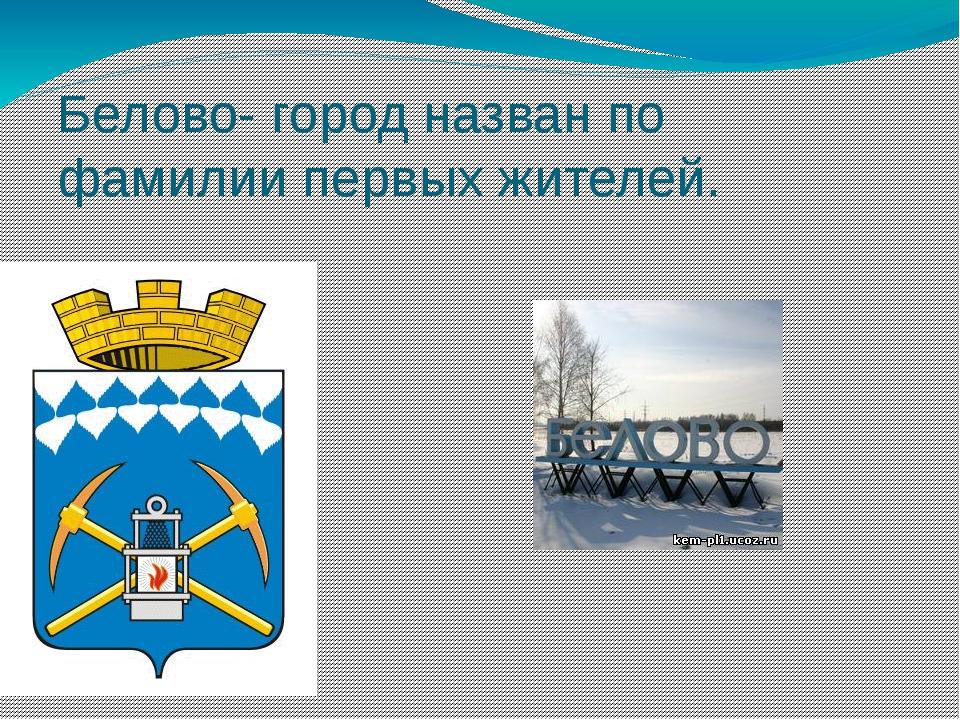 Белово- город назван по фамилии первых жителей.