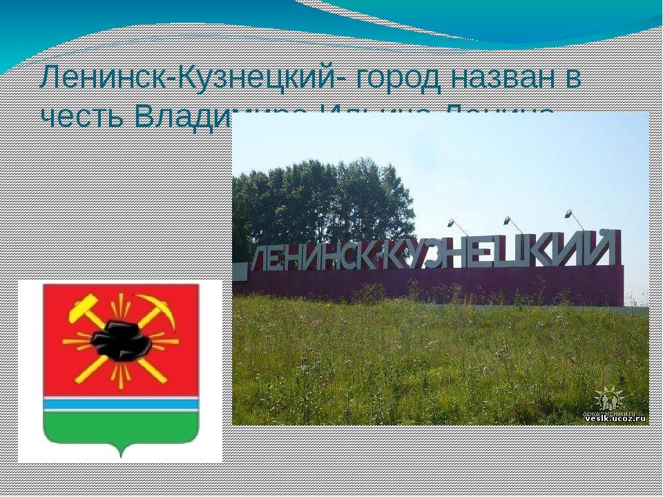 Ленинск-Кузнецкий- город назван в честь Владимира Ильича Ленина.