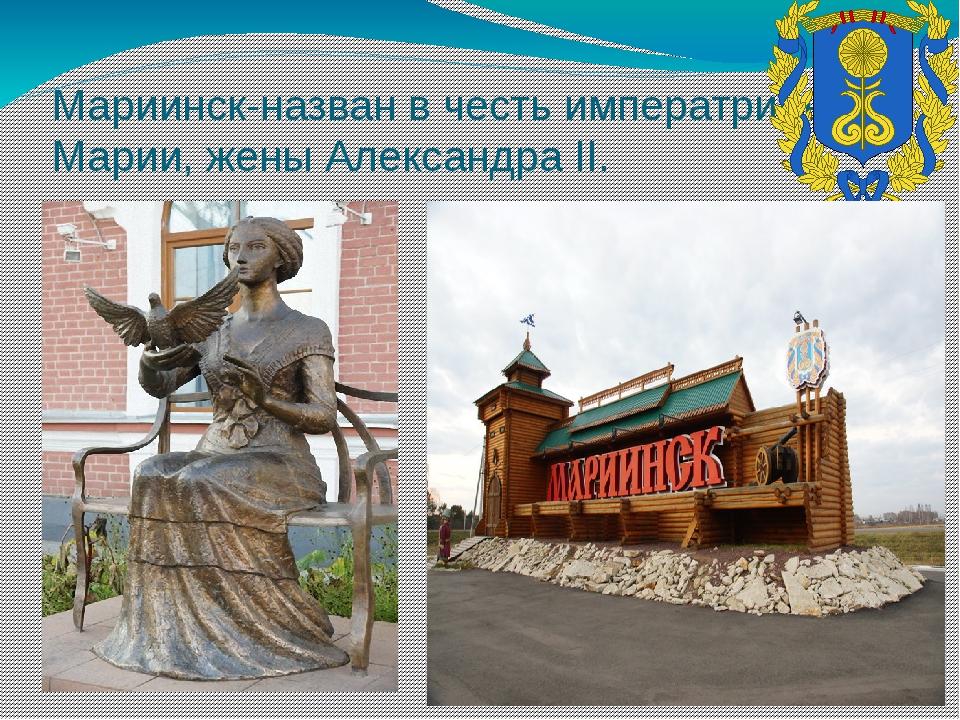 Мариинск-назван в честь императрицы Марии, жены Александра II.
