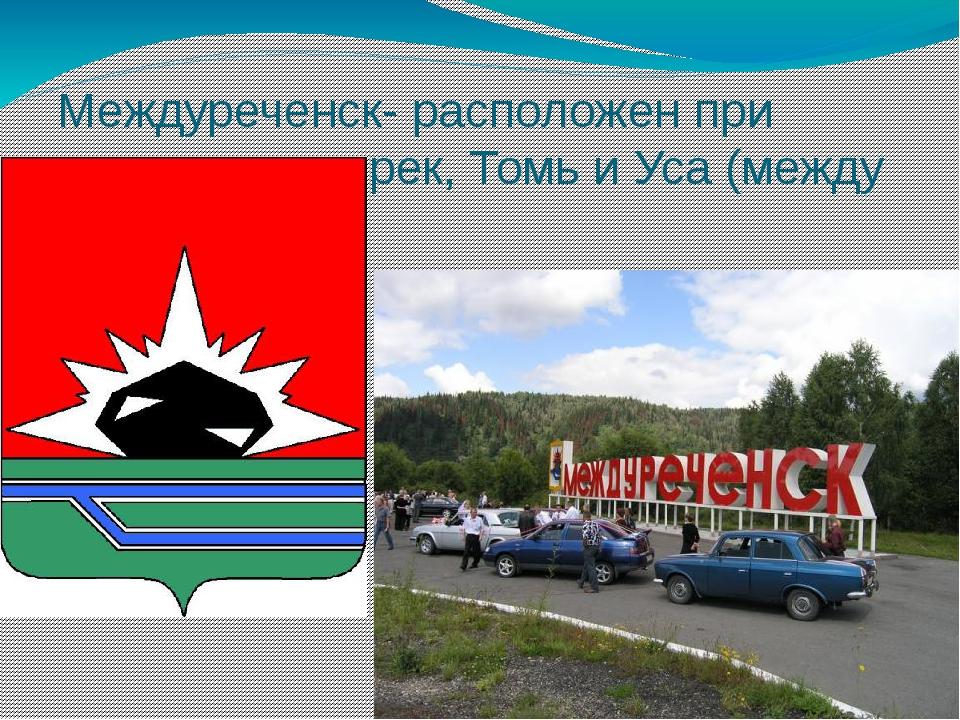 Междуреченск- расположен при слиянии двух рек, Томь и Уса (между реками).