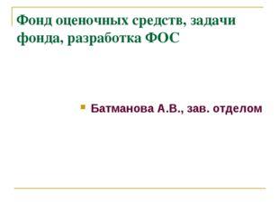 Фонд оценочных средств, задачи фонда, разработка ФОС Батманова А.В., зав. отд