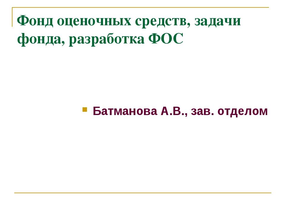 Фонд оценочных средств, задачи фонда, разработка ФОС Батманова А.В., зав. отд...