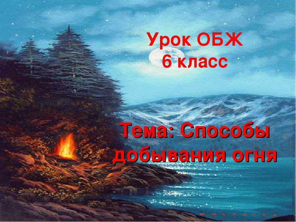 Урок ОБЖ 6 класс Тема: Способы добывания огня