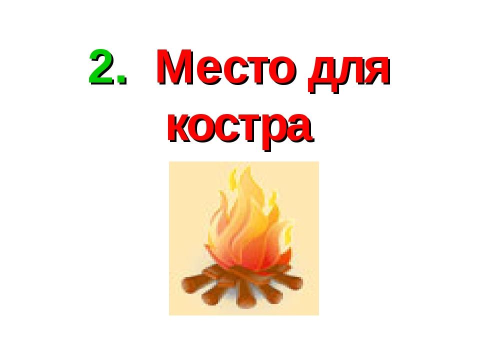2. Место для костра