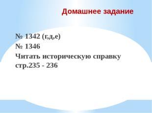 Домашнее задание № 1342 (г,д,е) № 1346 Читать историческую справку стр.235 -