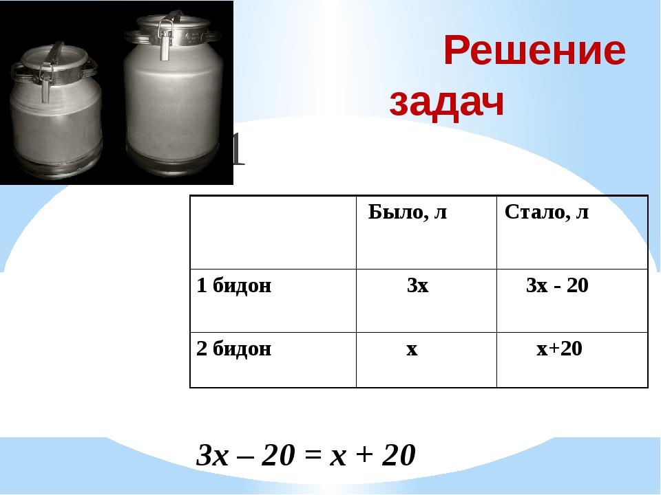 Решение задач № 1321 3х – 20 = х + 20 Было, л Стало, л 1 бидон 3х 3х - 20 2...