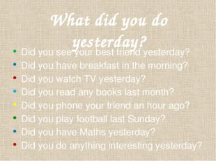 What did you do yesterday? Did you see your best friend yesterday? Did you ha