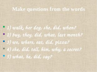 Make questions from the words 1) walk, her dog, she, did, when? 2) buy, they,