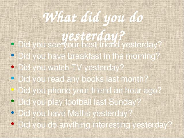 What did you do yesterday? Did you see your best friend yesterday? Did you ha...