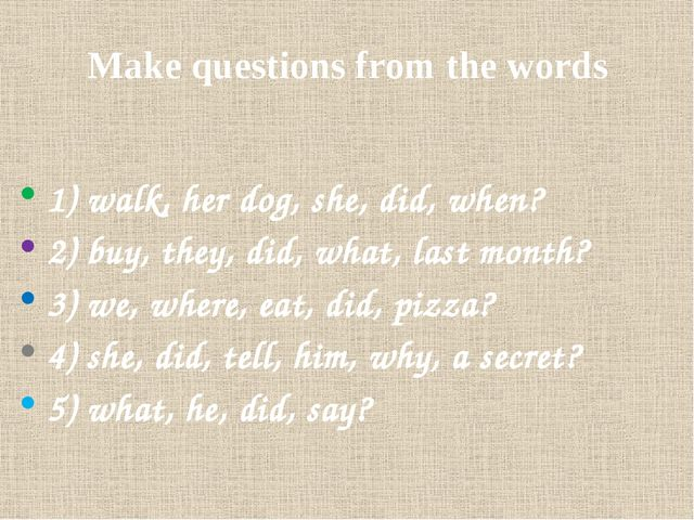 Make questions from the words 1) walk, her dog, she, did, when? 2) buy, they,...