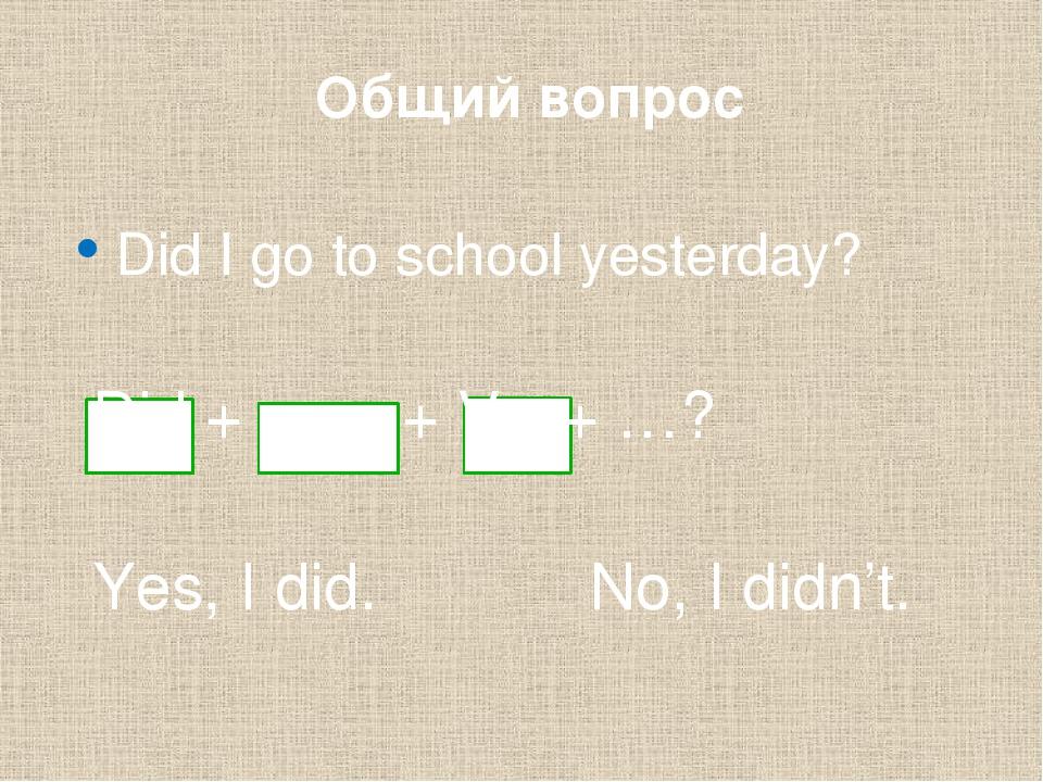 Общий вопрос Did I go to school yesterday? Did + ___ + V1 + …? Yes, I did. N...