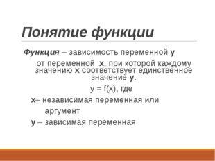 Понятие функции Функция – зависимость переменной y от переменной x, при котор