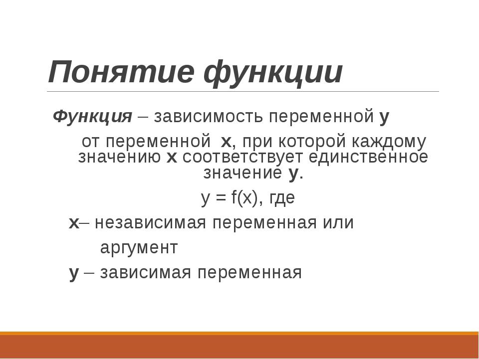 Понятие функции Функция – зависимость переменной y от переменной x, при котор...