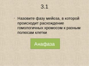 3.1 Назовите фазу мейоза, в которой происходит расхождение гомологичных хром