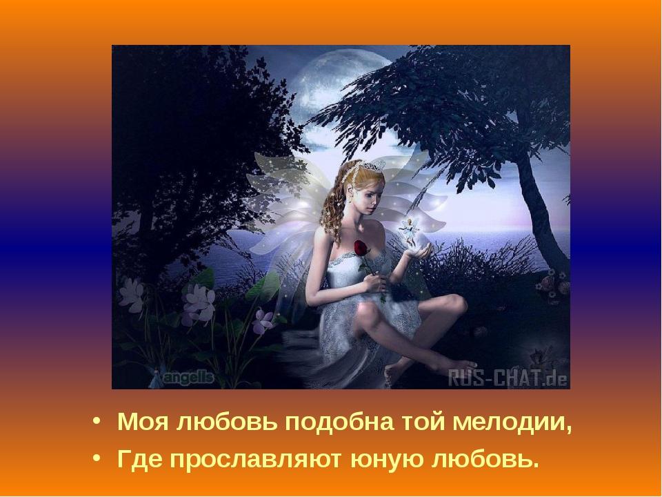 Моя любовь подобна той мелодии, Где прославляют юную любовь.