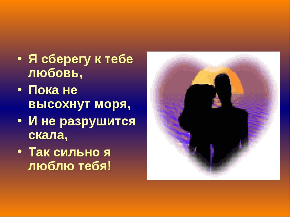 Я сберегу к тебе любовь, Пока не высохнут моря, И не разрушится скала, Так си...