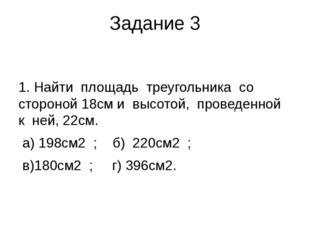 Задание 3 1. Найти площадь треугольника со стороной 18см и высотой, проведенн