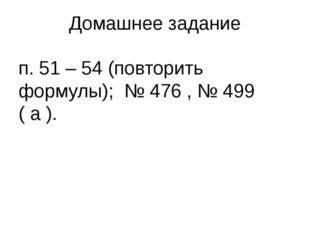 Домашнее задание п. 51 – 54 (повторить формулы); № 476 , № 499 ( а ).