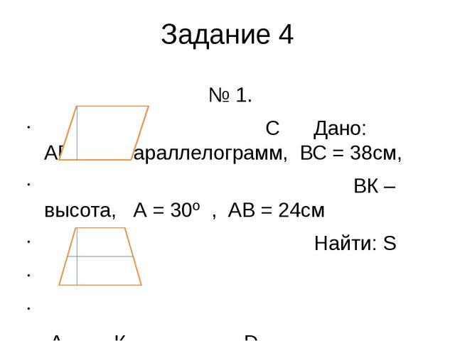Задание 4 № 1. В С Дано: АВСD – параллелограмм, ВС = 38см, ВК – высота, А = 3...
