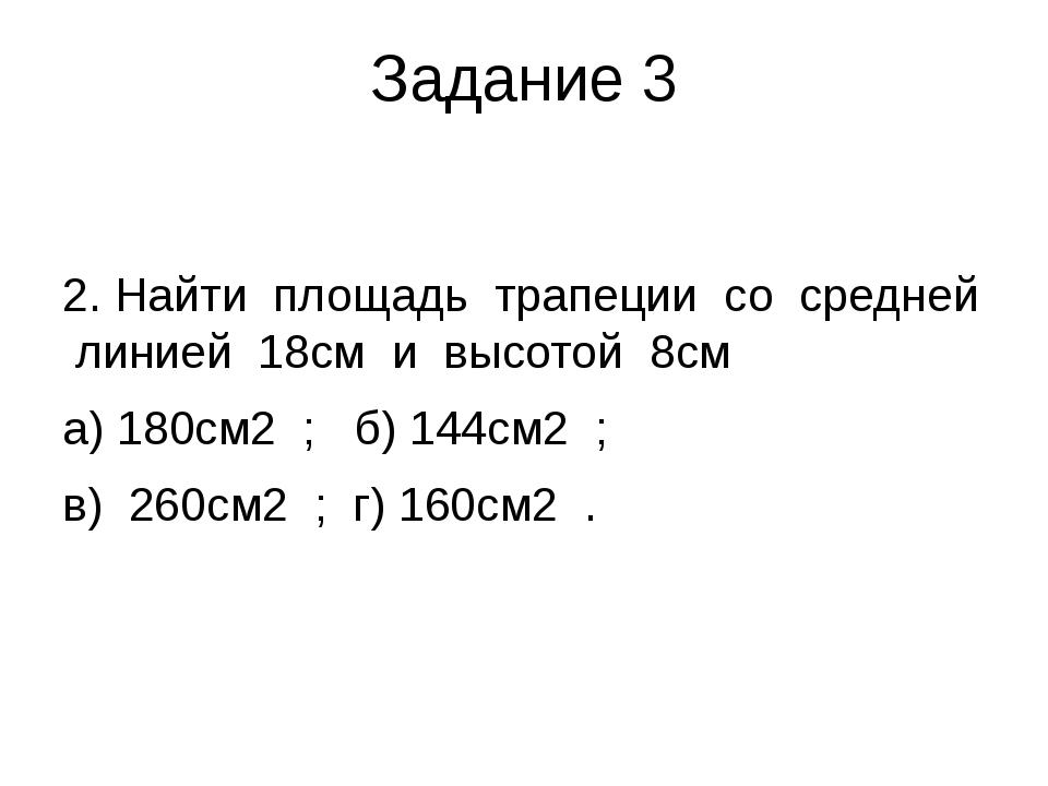 Задание 3 2. Найти площадь трапеции со средней линией 18см и высотой 8см а) 1...