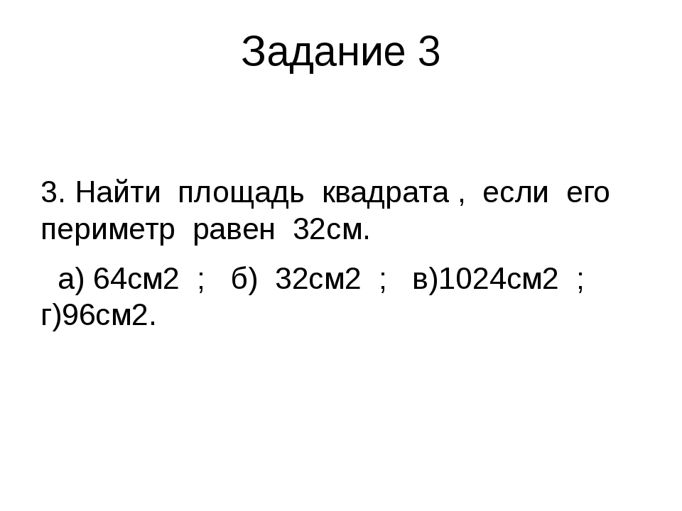 Задание 3 3. Найти площадь квадрата , если его периметр равен 32см. а) 64см2...